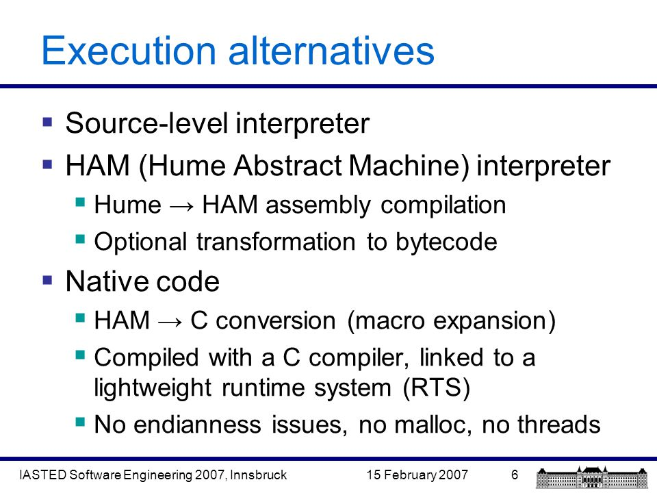 15 February 2007IASTED Software Engineering 2007, Innsbruck6 Execution alternatives  Source-level interpreter  HAM (Hume Abstract Machine) interpreter  Hume → HAM assembly compilation  Optional transformation to bytecode  Native code  HAM → C conversion (macro expansion)  Compiled with a C compiler, linked to a lightweight runtime system (RTS)  No endianness issues, no malloc, no threads