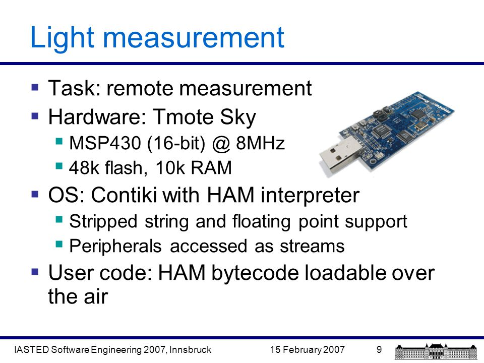 15 February 2007IASTED Software Engineering 2007, Innsbruck9 Light measurement  Task: remote measurement  Hardware: Tmote Sky  MSP430 (16-bit) @ 8MHz  48k flash, 10k RAM  OS: Contiki with HAM interpreter  Stripped string and floating point support  Peripherals accessed as streams  User code: HAM bytecode loadable over the air