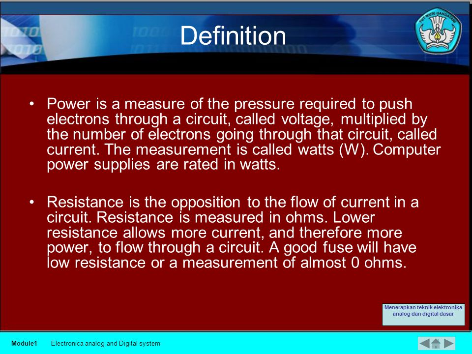Definition Voltage, current, power, and resistance are electronic terms that a computer technician must know:  Voltage is a measure of the force required to push electrons through a circuit.