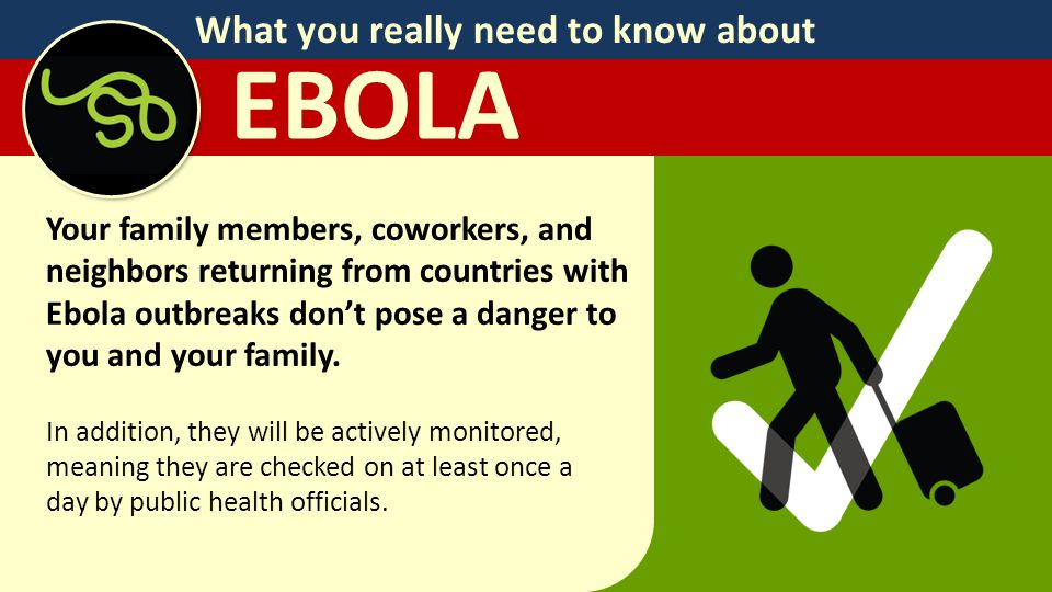 What you really need to know about EBOLA Your family members, coworkers, and neighbors returning from countries with Ebola outbreaks don't pose a danger to you and your family.