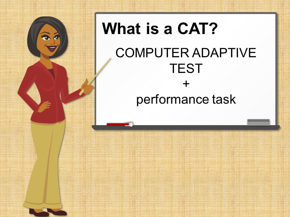 What is a CAT? C A T COMPUTER ADAPTIVE TEST C-A-T CAT Often referred to as C-A-T or a CAT