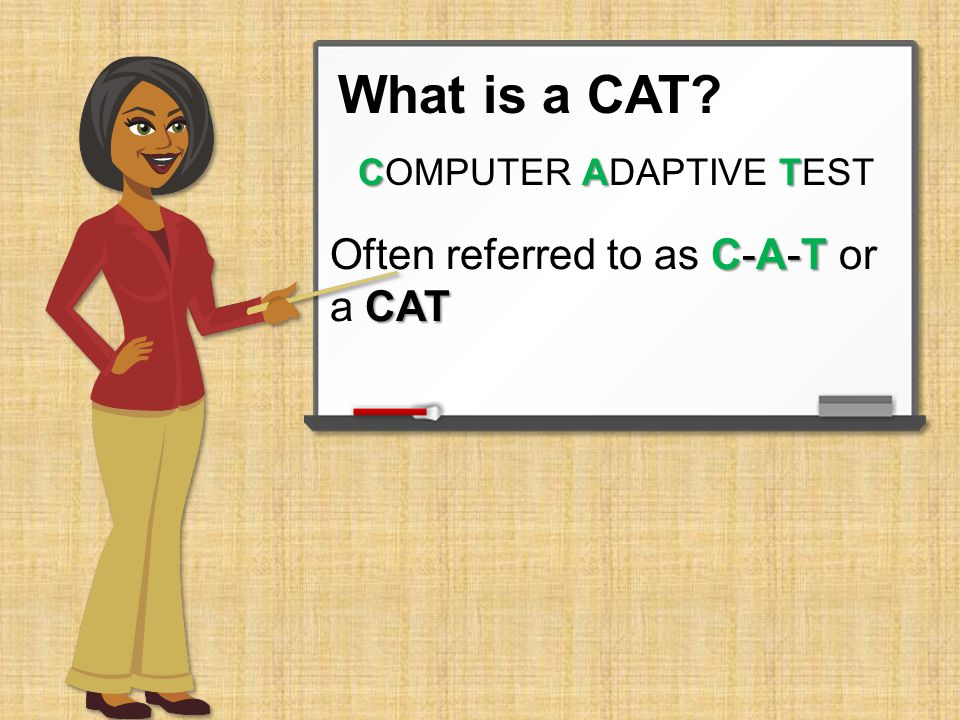 What is a CAT C A T COMPUTER ADAPTIVE TEST C-A-T CAT Often referred to as C-A-T or a CAT