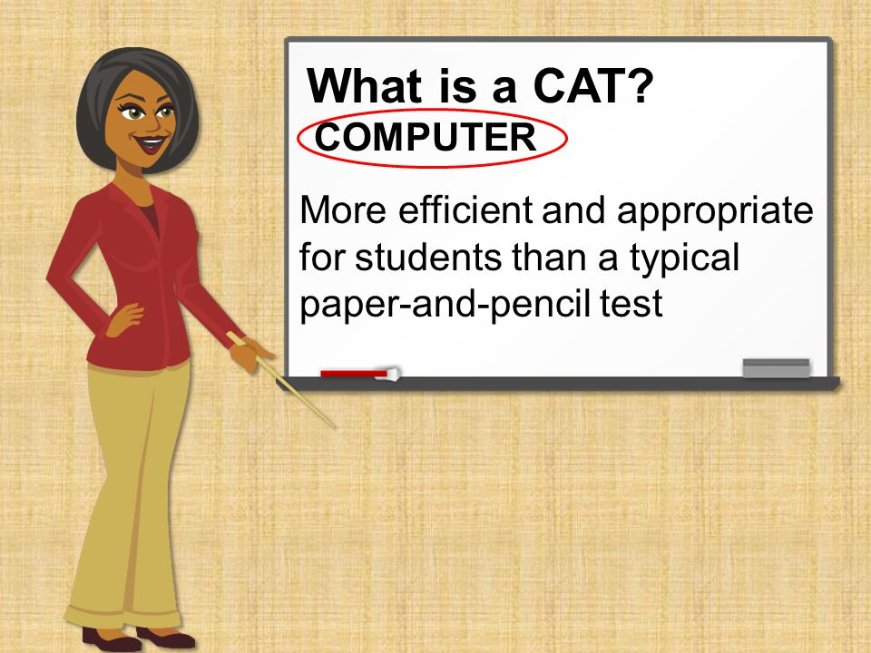 What is a CAT? Allows students to have more engaging test questions from the real world COMPUTER