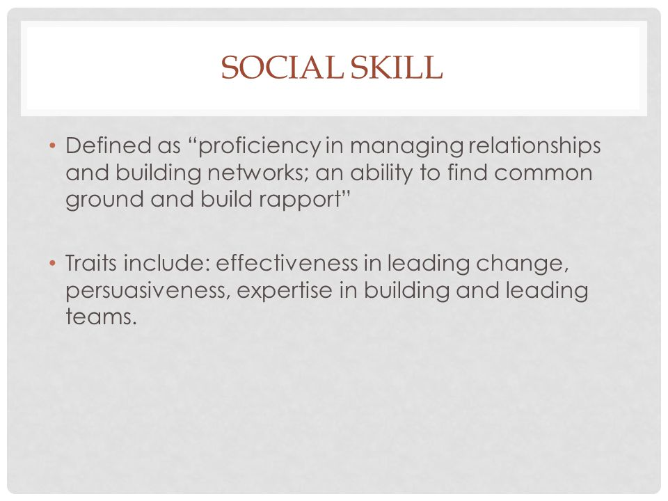 """SOCIAL SKILL Defined as """"proficiency in managing relationships and building networks; an ability to find common ground and build rapport"""" Traits inclu"""