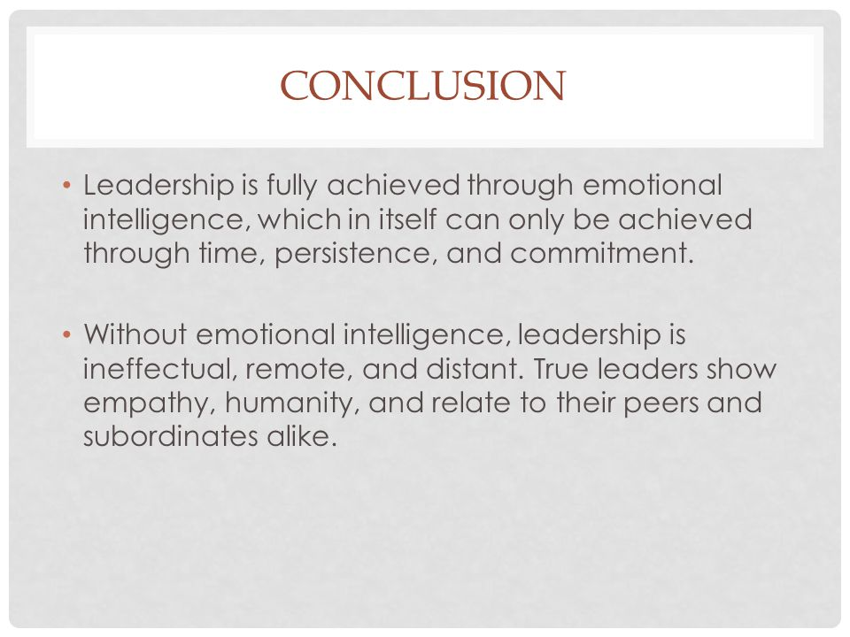 CONCLUSION Leadership is fully achieved through emotional intelligence, which in itself can only be achieved through time, persistence, and commitment
