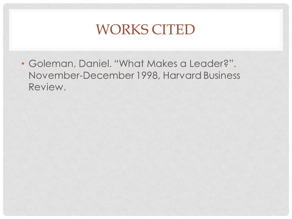 "WORKS CITED Goleman, Daniel. ""What Makes a Leader?"". November-December 1998, Harvard Business Review."