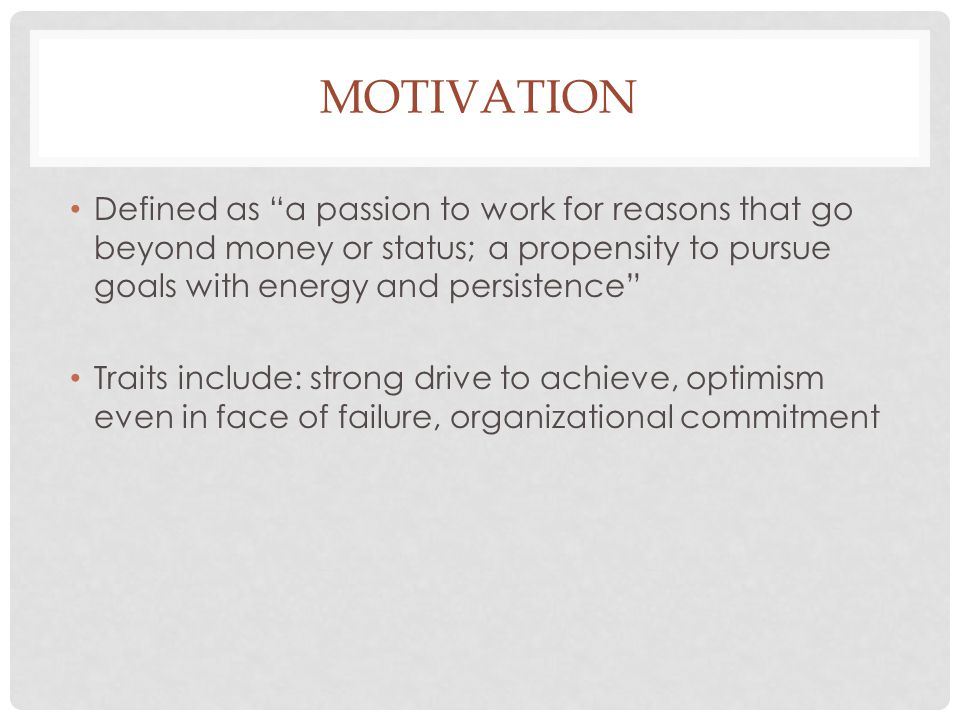 """MOTIVATION Defined as """"a passion to work for reasons that go beyond money or status; a propensity to pursue goals with energy and persistence"""" Traits"""