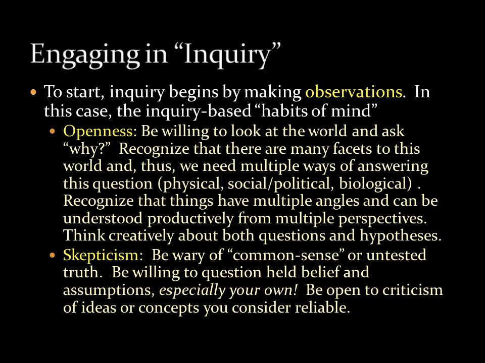 "To start, inquiry begins by making observations. In this case, the inquiry-based ""habits of mind"" Openness: Be willing to look at the world and ask ""w"