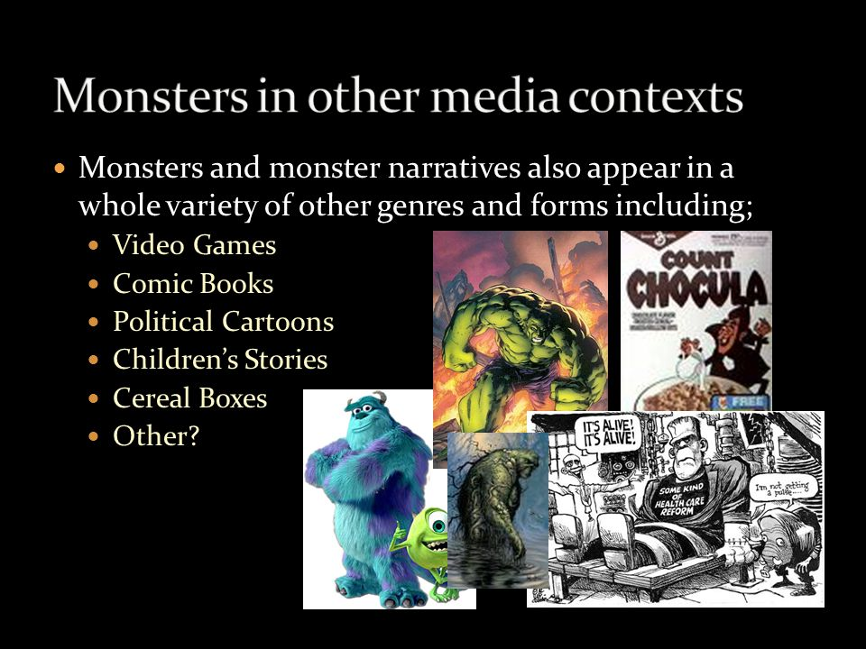Monsters and monster narratives also appear in a whole variety of other genres and forms including; Video Games Comic Books Political Cartoons Childre