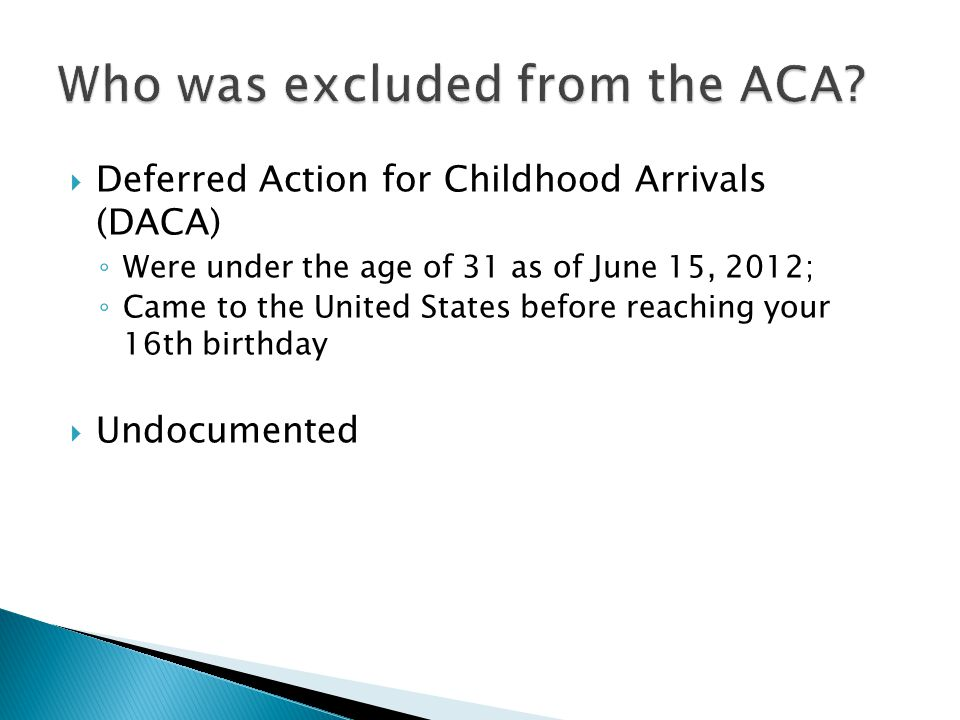  Deferred Action for Childhood Arrivals (DACA) ◦ Were under the age of 31 as of June 15, 2012; ◦ Came to the United States before reaching your 16th birthday  Undocumented
