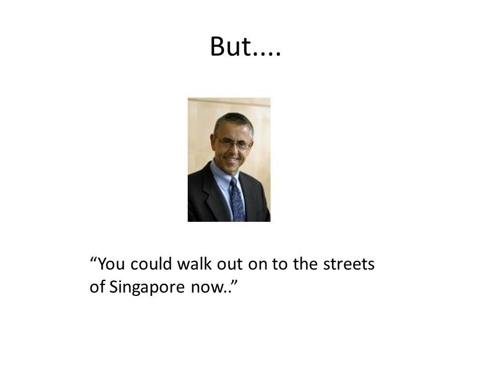 But.... You could walk out on to the streets of Singapore now..