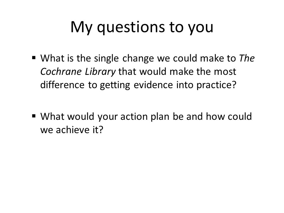 My questions to you  What is the single change we could make to The Cochrane Library that would make the most difference to getting evidence into practice.