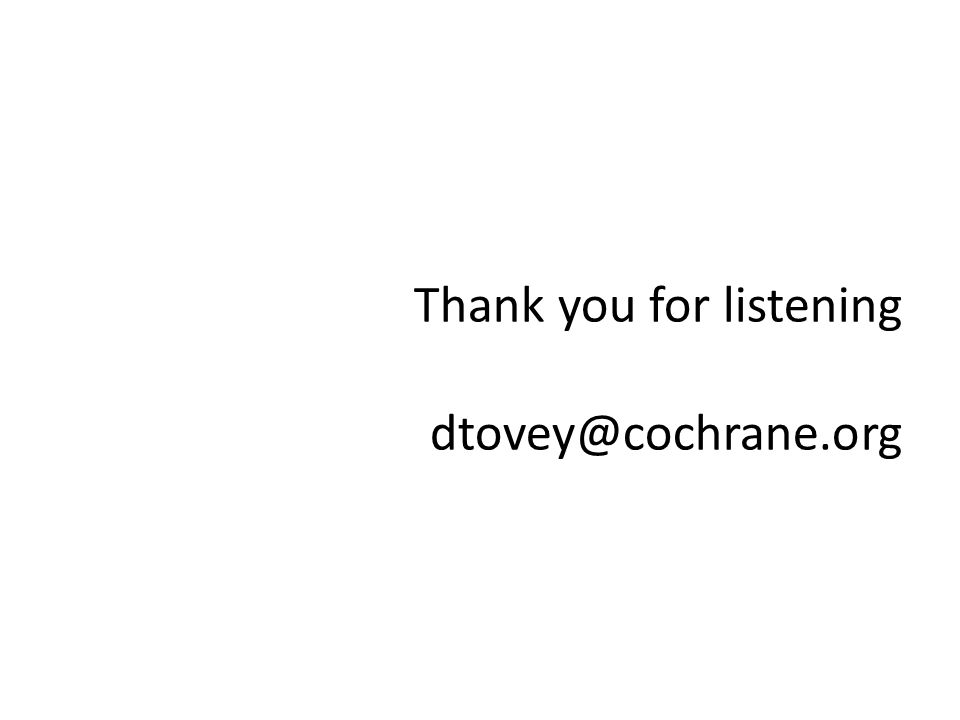 Thank you for listening dtovey@cochrane.org