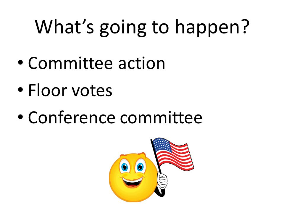 What's going to happen Committee action Floor votes Conference committee
