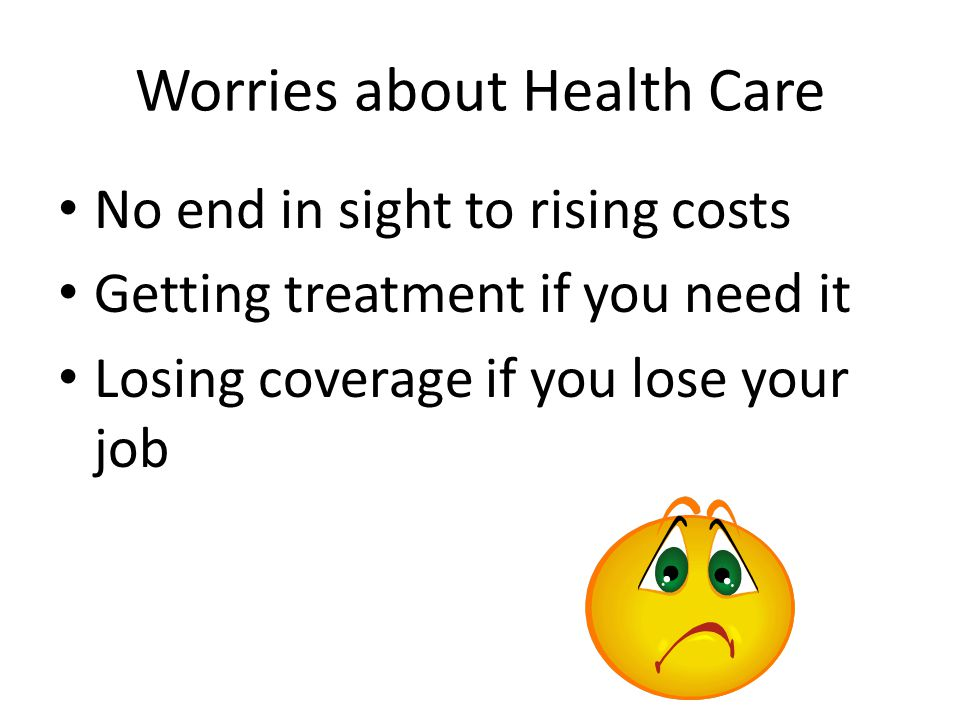 Worries about Health Care No end in sight to rising costs Getting treatment if you need it Losing coverage if you lose your job