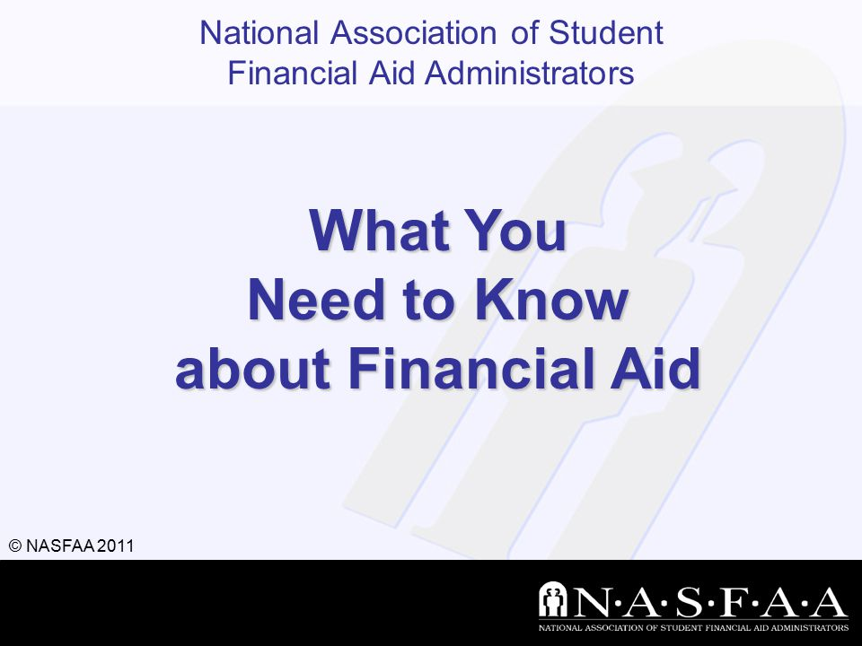 National Association of Student Financial Aid Administrators © NASFAA 2011 What You Need to Know about Financial Aid