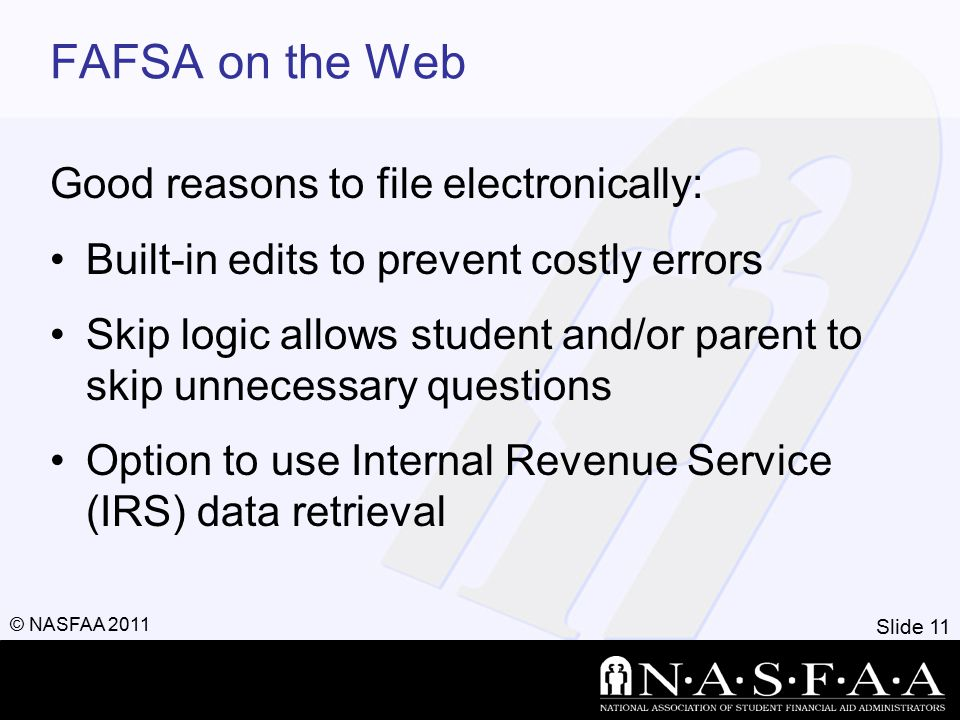 Slide 11 © NASFAA 2011 FAFSA on the Web Good reasons to file electronically: Built-in edits to prevent costly errors Skip logic allows student and/or parent to skip unnecessary questions Option to use Internal Revenue Service (IRS) data retrieval