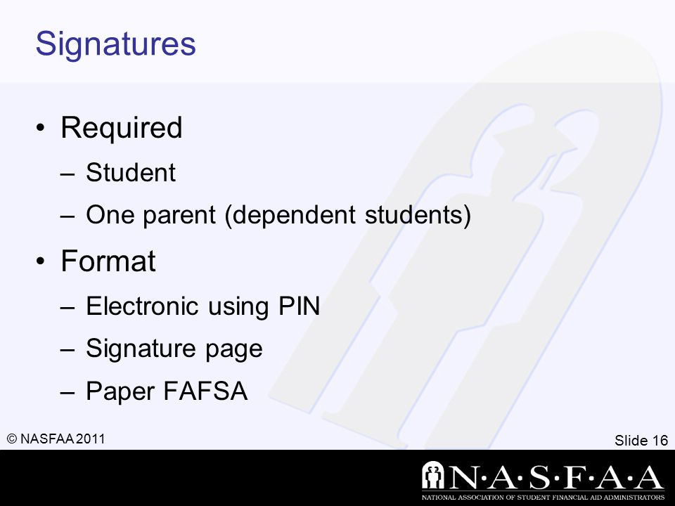 Slide 16 © NASFAA 2011 Signatures Required –Student –One parent (dependent students) Format –Electronic using PIN –Signature page –Paper FAFSA