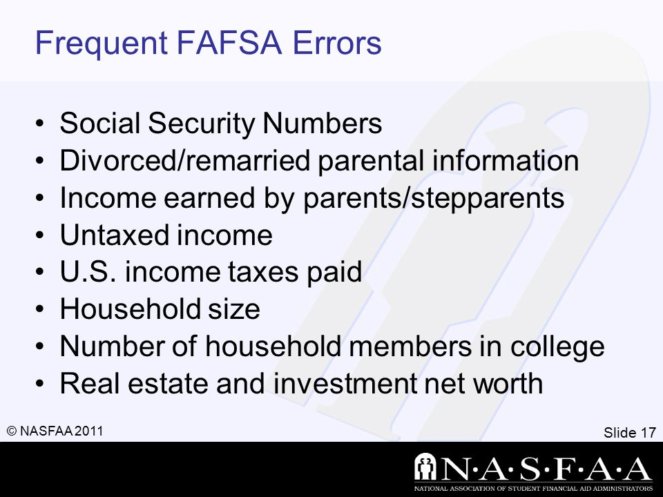 Slide 18 © NASFAA 2011 FAFSA Processing Results Institutional Student Information Record (ISIR) sent to colleges listed on FAFSA approximately 10 to 14 days after FAFSA submitted College reviews ISIR –May request additional documentation, such as proof that a sibling is enrolled in college