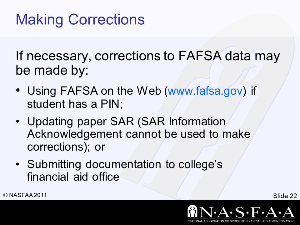 Slide 23 © NASFAA 2011 Special Circumstances Change in employment status Medical expenses not covered by insurance Change in parent marital status Unusual dependent care expenses Student cannot obtain parent information