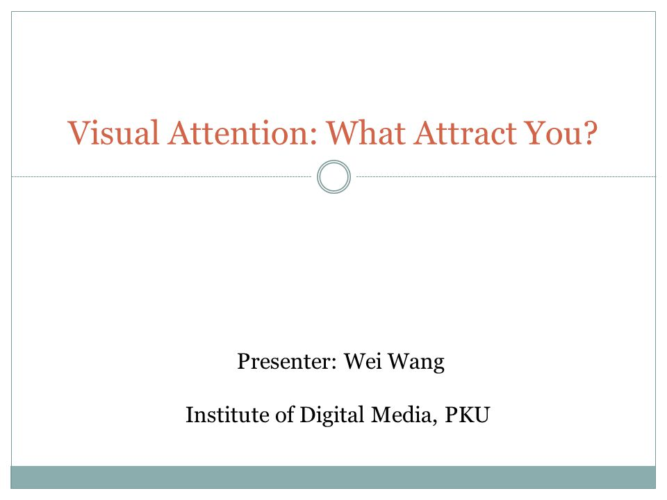 Visual Attention: What Attract You? Presenter: Wei Wang Institute of Digital Media, PKU