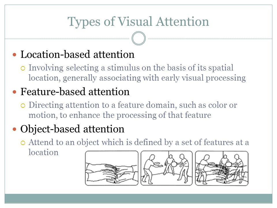 Types of Visual Attention Location-based attention  Involving selecting a stimulus on the basis of its spatial location, generally associating with early visual processing Feature-based attention  Directing attention to a feature domain, such as color or motion, to enhance the processing of that feature Object-based attention  Attend to an object which is defined by a set of features at a location