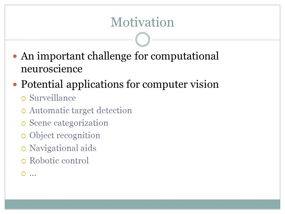 Motivation An important challenge for computational neuroscience Potential applications for computer vision  Surveillance  Automatic target detection  Scene categorization  Object recognition  Navigational aids  Robotic control  …