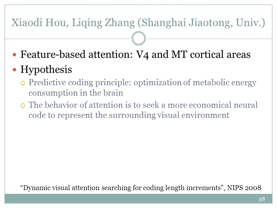 Xiaodi Hou, Liqing Zhang (Shanghai Jiaotong, Univ.) Feature-based attention: V4 and MT cortical areas Hypothesis  Predictive coding principle: optimization of metabolic energy consumption in the brain  The behavior of attention is to seek a more economical neural code to represent the surrounding visual environment 38 Dynamic visual attention searching for coding length increments , NIPS 2008