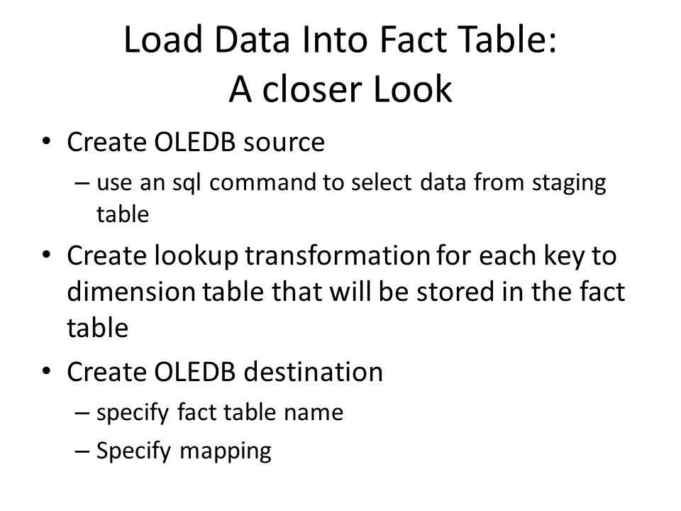 Load Data Into Fact Table: A closer Look Create OLEDB source – use an sql command to select data from staging table Create lookup transformation for each key to dimension table that will be stored in the fact table Create OLEDB destination – specify fact table name – Specify mapping