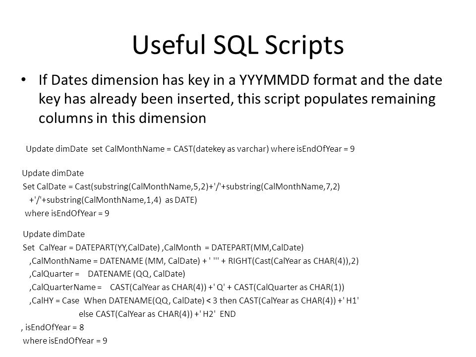 Useful SQL Scripts If Dates dimension has key in a YYYMMDD format and the date key has already been inserted, this script populates remaining columns in this dimension Update dimDate set CalMonthName = CAST(datekey as varchar) where isEndOfYear = 9 Update dimDate Set CalDate = Cast(substring(CalMonthName,5,2)+ / +substring(CalMonthName,7,2) + / +substring(CalMonthName,1,4) as DATE) where isEndOfYear = 9 Update dimDate Set CalYear = DATEPART(YY,CalDate),CalMonth = DATEPART(MM,CalDate),CalMonthName = DATENAME (MM, CalDate) + + RIGHT(Cast(CalYear as CHAR(4)),2),CalQuarter = DATENAME (QQ, CalDate),CalQuarterName = CAST(CalYear as CHAR(4)) + Q + CAST(CalQuarter as CHAR(1)),CalHY = Case When DATENAME(QQ, CalDate) < 3 then CAST(CalYear as CHAR(4)) + H1 else CAST(CalYear as CHAR(4)) + H2 END, isEndOfYear = 8 where isEndOfYear = 9