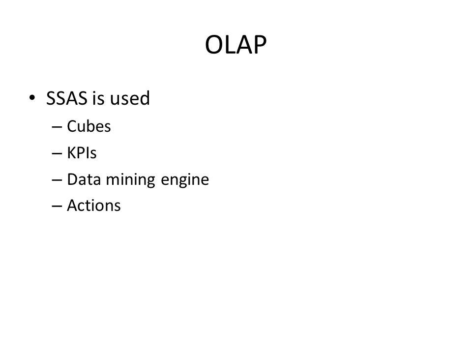 OLAP SSAS is used – Cubes – KPIs – Data mining engine – Actions