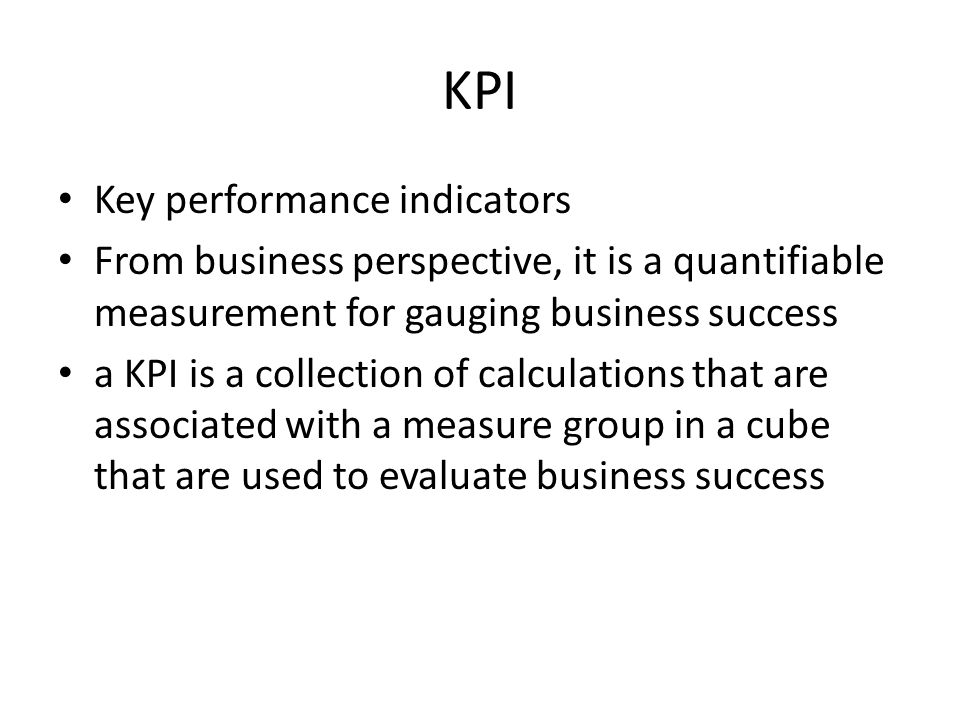 KPI Key performance indicators From business perspective, it is a quantifiable measurement for gauging business success a KPI is a collection of calculations that are associated with a measure group in a cube that are used to evaluate business success