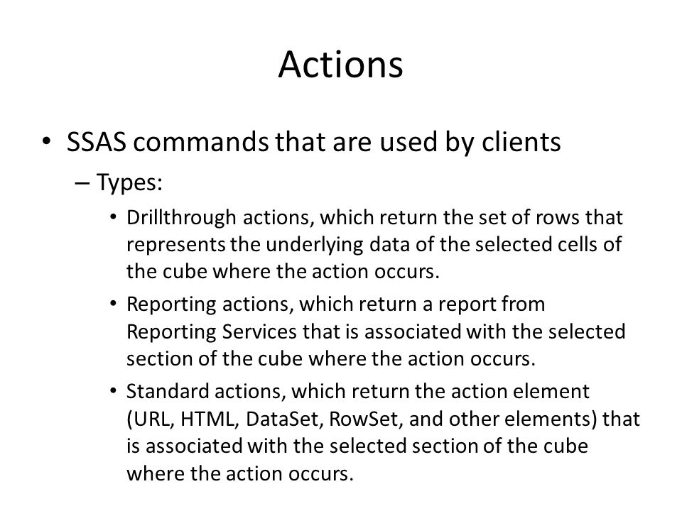 Actions SSAS commands that are used by clients – Types: Drillthrough actions, which return the set of rows that represents the underlying data of the selected cells of the cube where the action occurs.