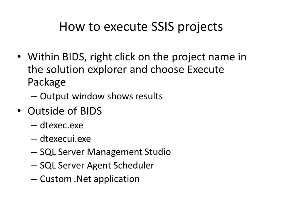 How to execute SSIS projects Within BIDS, right click on the project name in the solution explorer and choose Execute Package – Output window shows results Outside of BIDS – dtexec.exe – dtexecui.exe – SQL Server Management Studio – SQL Server Agent Scheduler – Custom.Net application