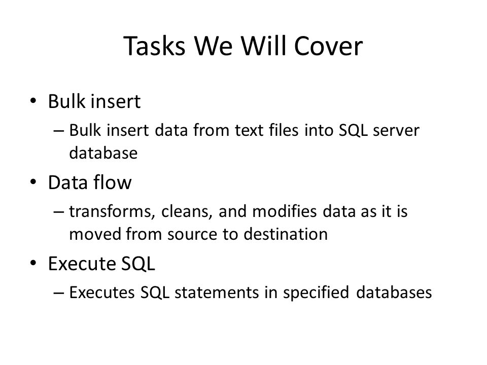 Tasks We Will Cover Bulk insert – Bulk insert data from text files into SQL server database Data flow – transforms, cleans, and modifies data as it is moved from source to destination Execute SQL – Executes SQL statements in specified databases