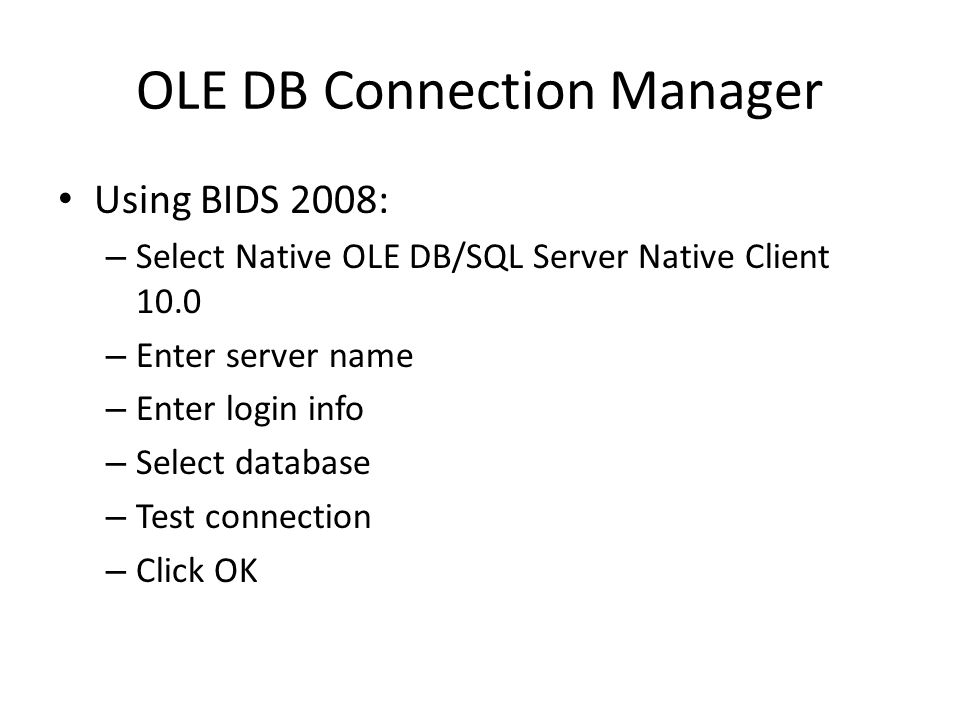 OLE DB Connection Manager Using BIDS 2008: – Select Native OLE DB/SQL Server Native Client 10.0 – Enter server name – Enter login info – Select database – Test connection – Click OK