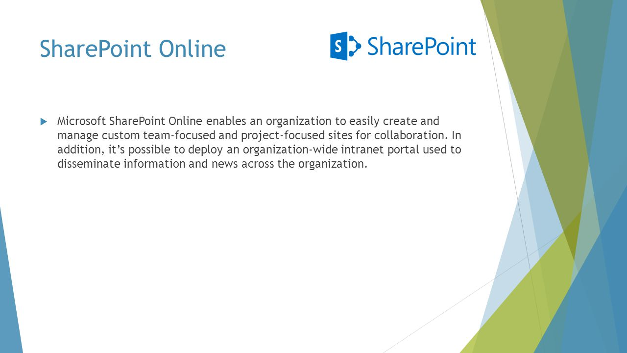 SharePoint Online  Microsoft SharePoint Online enables an organization to easily create and manage custom team-focused and project-focused sites for collaboration.