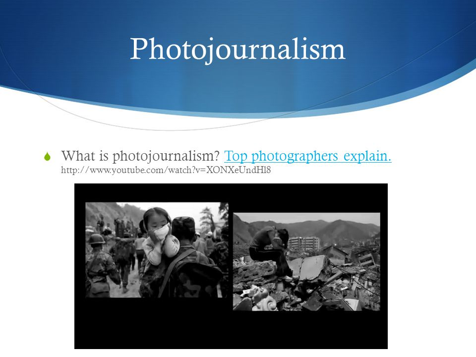 Photojournalism  What is photojournalism? Top photographers explain. http://www.youtube.com/watch?v=XONXeUndHl8Top photographers explain.