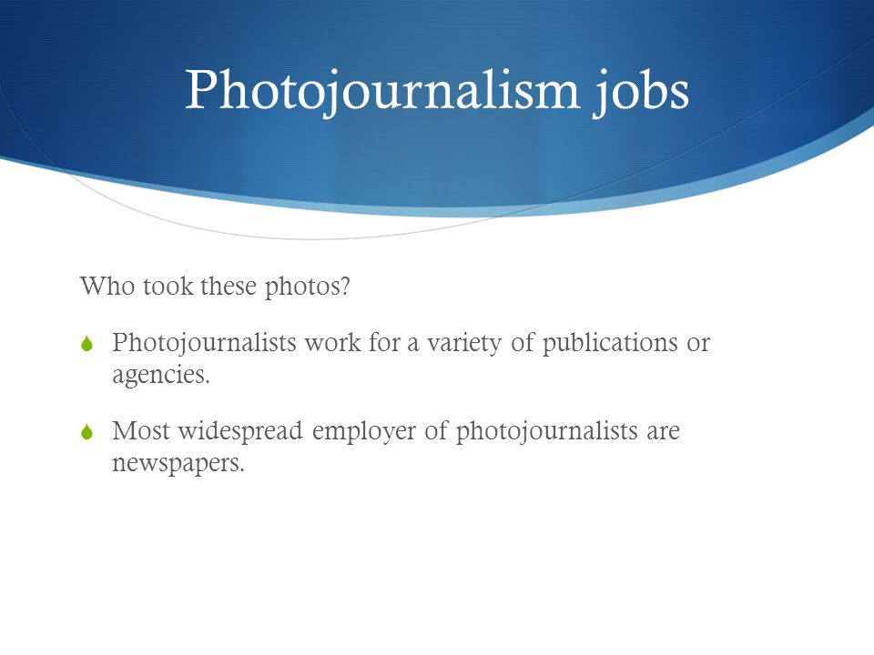 Photojournalism jobs Who took these photos?  Photojournalists work for a variety of publications or agencies.  Most widespread employer of photojour