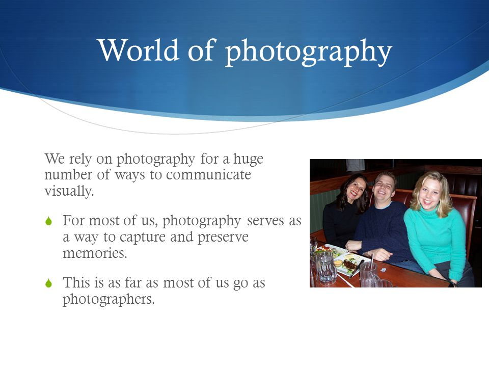 World of photography We rely on photography for a huge number of ways to communicate visually.  For most of us, photography serves as a way to captur