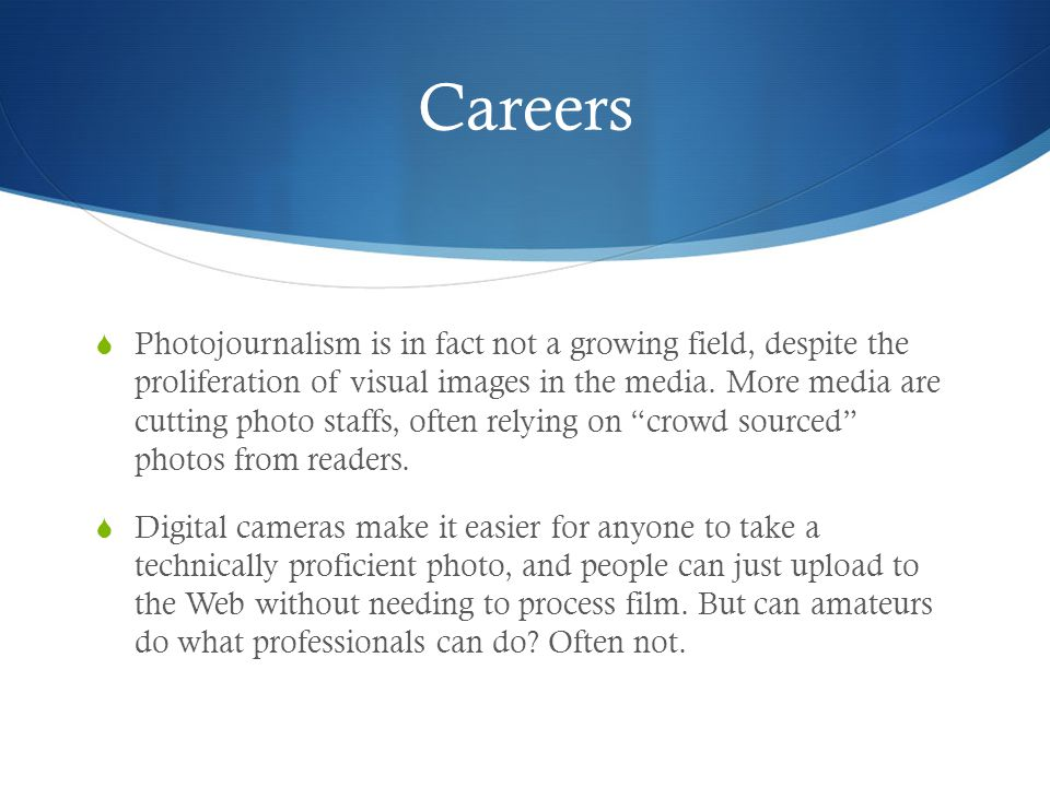 Careers  Photojournalism is in fact not a growing field, despite the proliferation of visual images in the media.