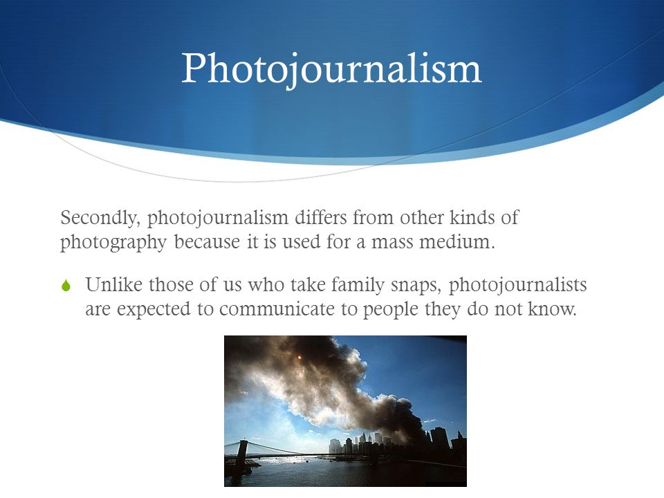 Photojournalism Secondly, photojournalism differs from other kinds of photography because it is used for a mass medium.  Unlike those of us who take