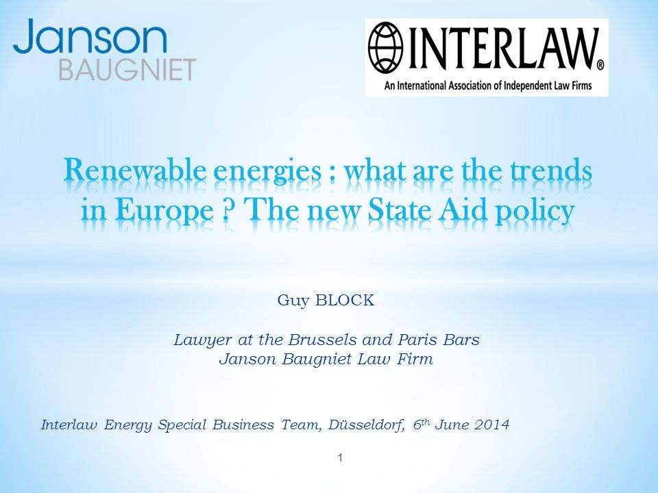 Interlaw Energy Special Business Team, Düsseldorf, 6 th June 2014 Guy BLOCK Lawyer at the Brussels and Paris Bars Janson Baugniet Law Firm 1