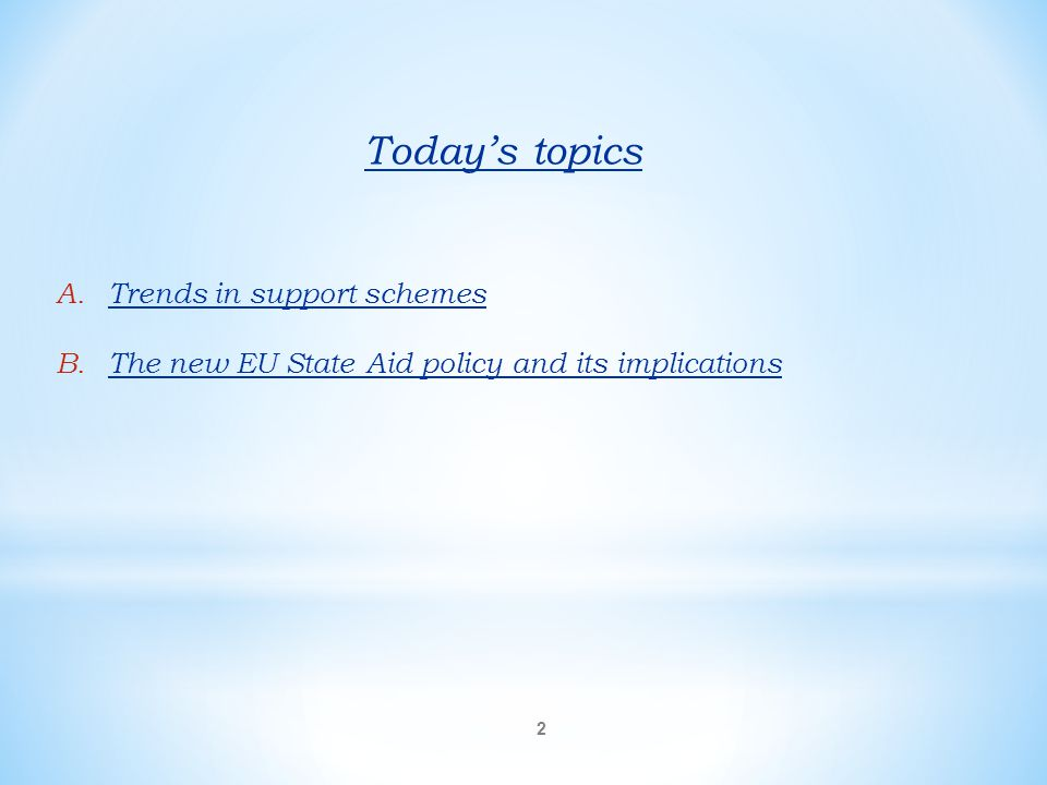 Today's topics A.Trends in support schemes B.The new EU State Aid policy and its implications 2