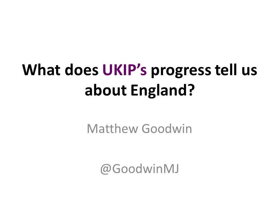 What does UKIP's progress tell us about England Matthew Goodwin @GoodwinMJ