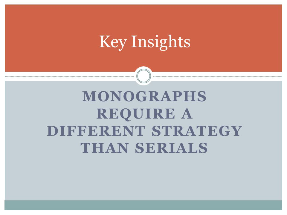 MONOGRAPHS REQUIRE A DIFFERENT STRATEGY THAN SERIALS Key Insights