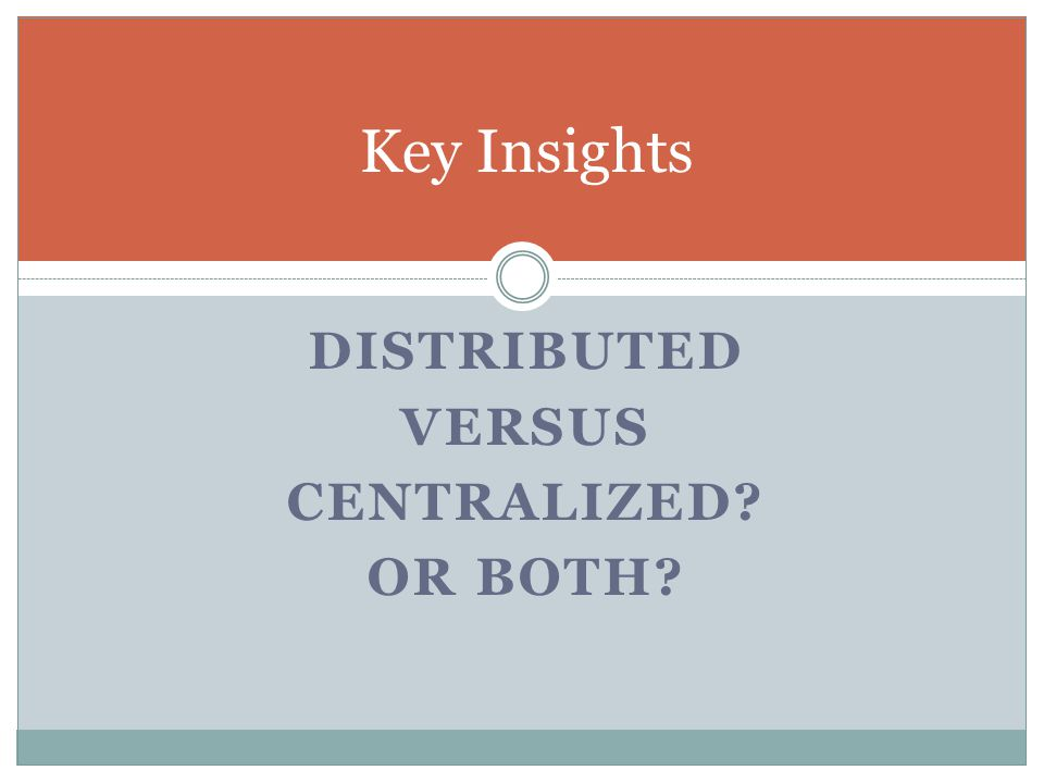 DISTRIBUTED VERSUS CENTRALIZED OR BOTH Key Insights