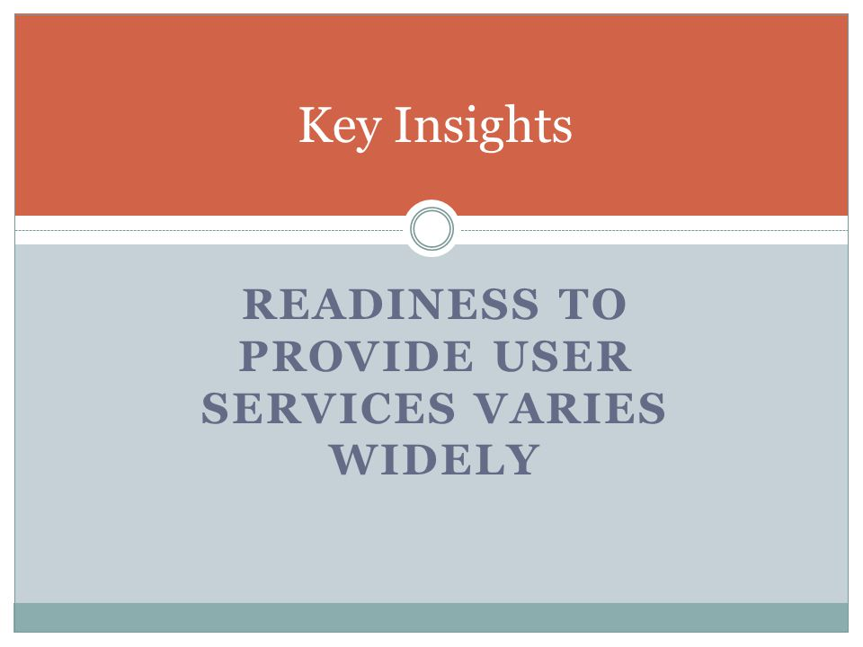 READINESS TO PROVIDE USER SERVICES VARIES WIDELY Key Insights