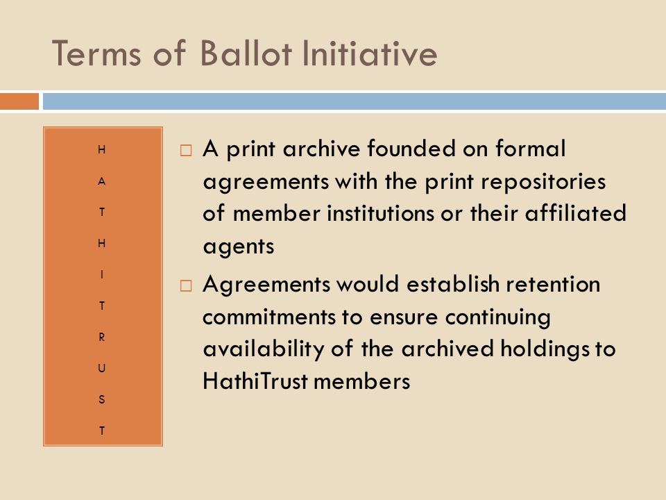 Terms of Ballot Initiative HATHITRUSTHATHITRUST  A print archive founded on formal agreements with the print repositories of member institutions or their affiliated agents  Agreements would establish retention commitments to ensure continuing availability of the archived holdings to HathiTrust members