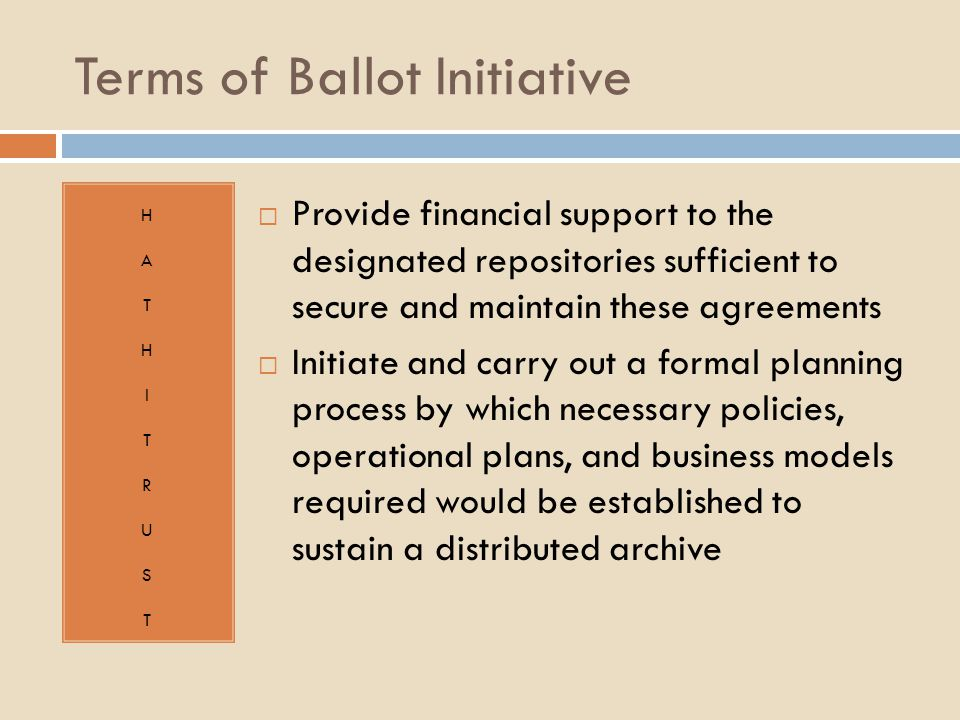 Terms of Ballot Initiative HATHITRUSTHATHITRUST  Provide financial support to the designated repositories sufficient to secure and maintain these agreements  Initiate and carry out a formal planning process by which necessary policies, operational plans, and business models required would be established to sustain a distributed archive